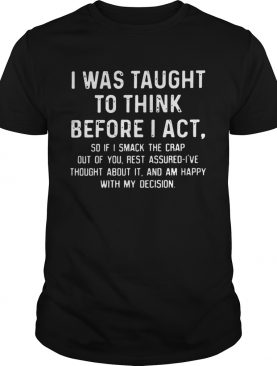 I was taught to think before I act so if I smack the crap out of you T-Shirt