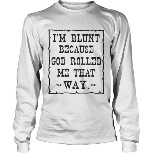 Im blunt because God rolled me that way longsleeve tee