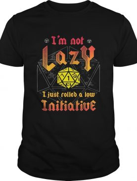 I'm not lazy I just rolled a low Initiative shirt