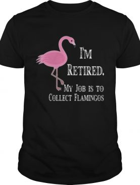 I'm retired my job is to collect flamingos shirt