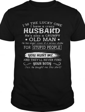 I'm the lucky one I have a crazy husband he's also a grumpy old man shirt