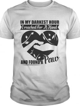 In my darkest hour I reached for a hand and found a paw shirts