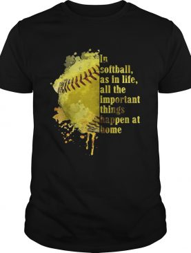 In softball as in life all the important things happen at home shirt