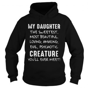 My Daughter The Sweetest Most Beautiful Loving Amazing Evil Psychotic Creature hoodie