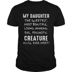 My Daughter The Sweetest Most Beautiful Loving Amazing Evil Psychotic Creature unisex