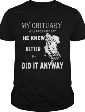 My obituary will probably say he knew better but did it anyway shirt