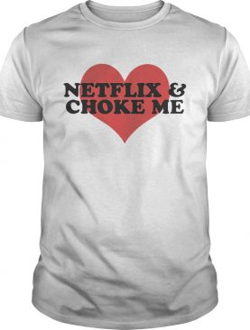 Netflix and Choke Me Shirts