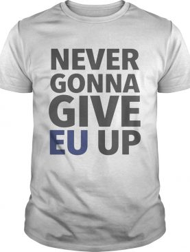 Never Gonna Give EU Up Shirts