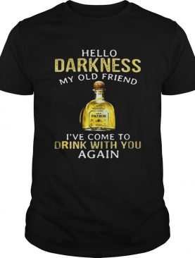 Patron Tequila hello darkness my old friend Ive come to drink with you again shirt