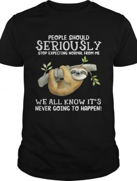 Sloth people should seriously stop expecting normal from me we all know it's never going to happen shirts