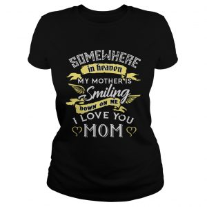 Somewhere in heaven my mother is smiling down on me I love you mom ladies tee