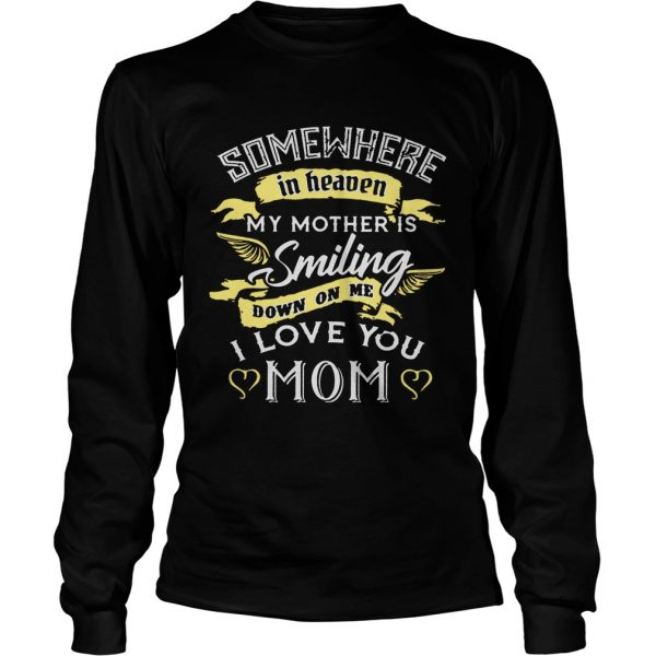 Somewhere in heaven my mother is smiling down on me I love you mom longsleeve tee