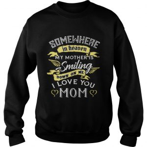 Somewhere in heaven my mother is smiling down on me I love you mom sweatshirt