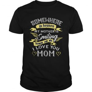Somewhere in heaven my mother is smiling down on me I love you mom unisex