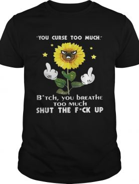 Sunflower you curse too much bitch you breathe too much shut the fuck up shirts