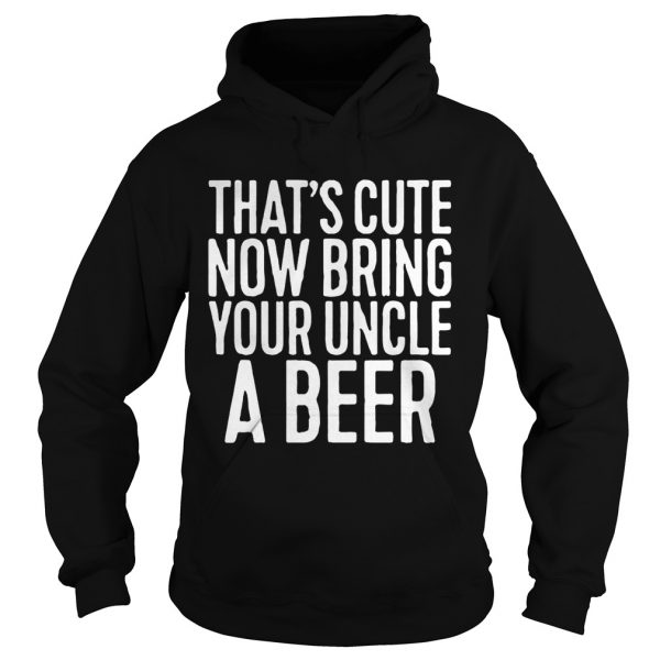Thats cute now bring your uncle a beer hoodie