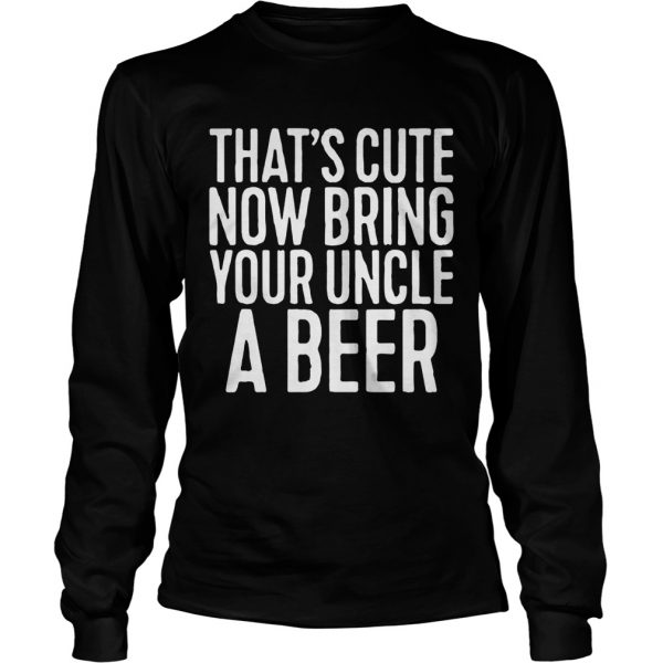 Thats cute now bring your uncle a beer longsleeve tee