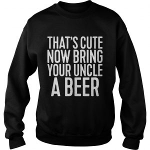 Thats cute now bring your uncle a beer sweatshirt