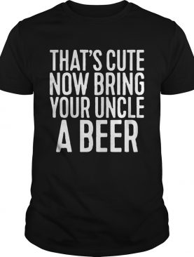 That's cute now bring your uncle a beer shirts