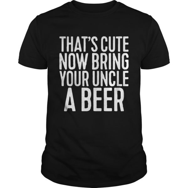 Thats cute now bring your uncle a beer unisex