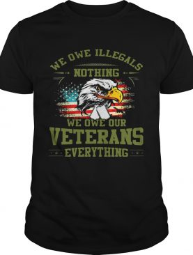 We Owe Illegals Nothing We Owe Our Veterans Everything shirt T-Shirt