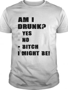 Am I drunk yes no bitch I might be shirt