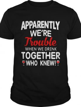 Apparently we're trouble when we drink together who knew shirt