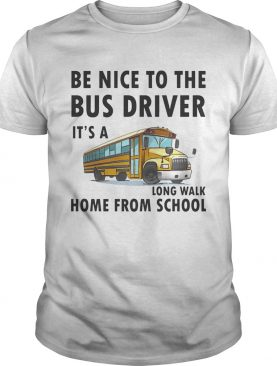 Be Nice To The Bus Driver It Is A Long Walk Home From School White shirt