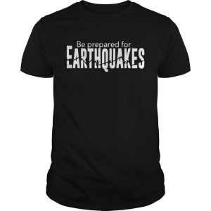 Be prepared for earthquakes unisex