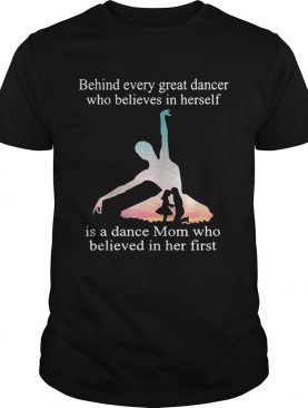 Behind every great dancer who believes in herself is a dance mom shirt