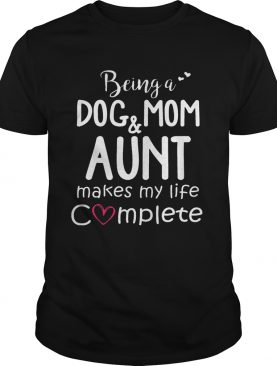 Being A Dog Mom & Aunt Makes My Life Complete 1 T-Shirt
