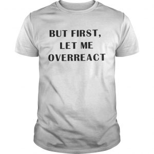 But first let me overreact unisex