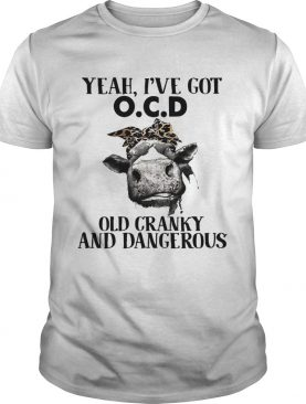 Cow Yeah I've got ocd old cranky and dangerous shirt