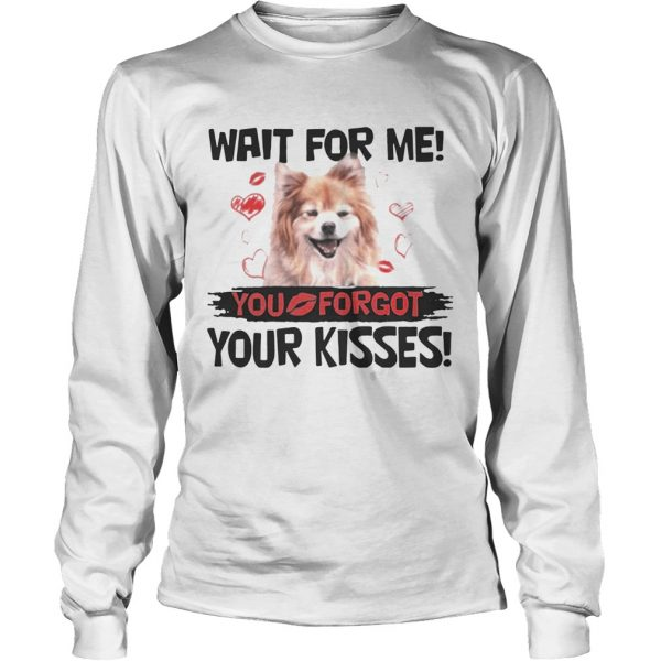 Cute Pomeranian Wait For Me You Forgot Your Kisses longsleeve tee