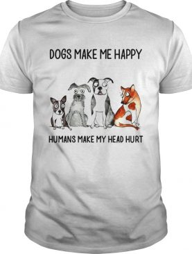 Dogs make me happy humans my head hurt shirt