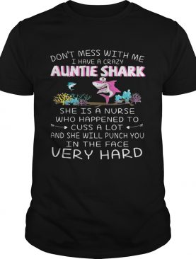 Don't mess with me I have a crazy auntie shark she is a nurse who happened shirt