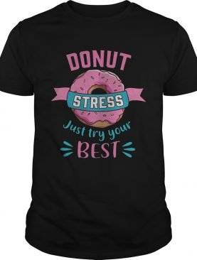 Donut stress just try your best shirts
