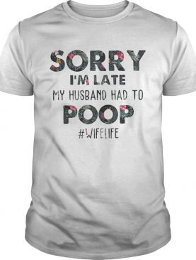 Flower Sorry I'm late my husband had to #wifekife shirt