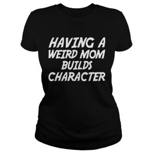 Having A Weird Mom Build Character Funny Pregnant ladies tee