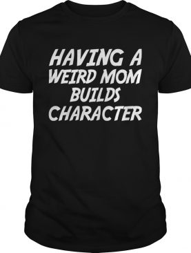 Having A Weird Mom Build Character Funny Pregnant T-shirts