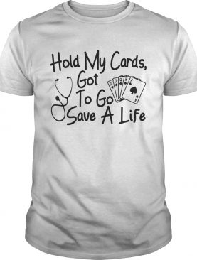 Hold my cards got to go save a life shirt
