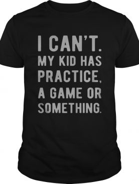 I can't my kid has practice a game or something shirts