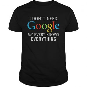 I dont need Google my every knows everything unisex