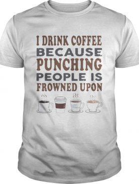 I drink coffee because punching people is frowned upon shirt