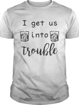 I get us into trouble whiskey shirt