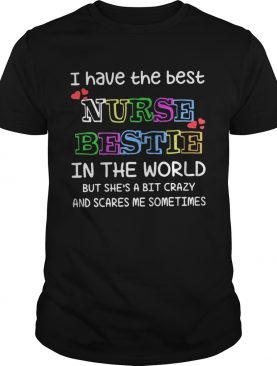 I have the best nurse bestie in the world but she's a bit crazy shirt
