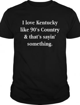 I love Kentucky like 90's country and that sayin' something shirt