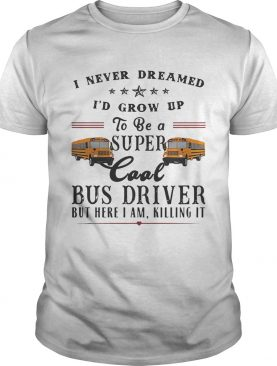 I never dreamed I'd grow up to be a super cool bus driver but here I am killing it shirt