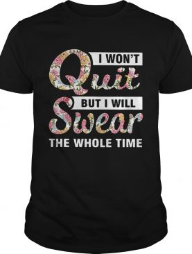 I won't quit but I will swear the whole time shirt