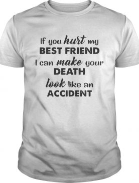 If you hurt best friend I can make your death look like an accident shirt